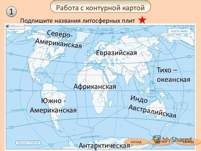 Подпишите названия литосферных плит Северо- Американская Евразийская Африканская Антарктическая Индо Австралийская Тихо – океанская Южно - Американская Работа с контурной картой 1 1 выход далее назад