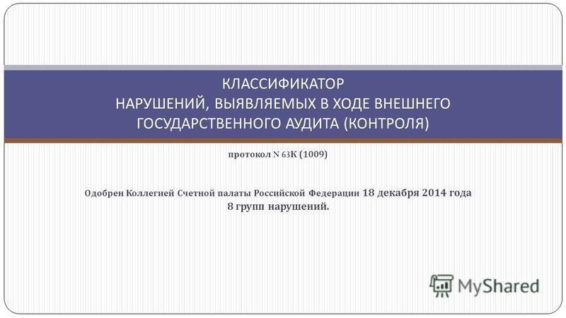 КЛАССИФИКАТОР НАРУШЕНИЙ, ВЫЯВЛЯЕМЫХ В ХОДЕ ВНЕШНЕГО ГОСУДАРСТВЕННОГО АУДИТА ( КОНТРОЛЯ ) протокол N 63 К (1009) Одобрен Коллегией Счетной палаты Российской Федерации 18 декабря 2014 года 8 групп нарушений.
