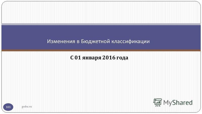 С 01 января 2016 года Изменения в Бюджетной классификации gosbu.ru 103
