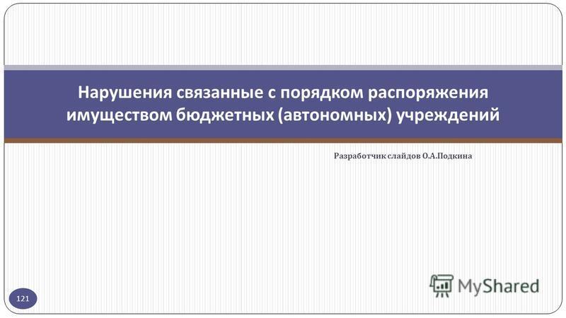 Разработчик слайдов О. А. Подкина 121 Нарушения связанные с порядком распоряжения имуществом бюджетных ( автономных ) учреждений