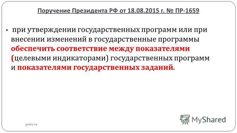 Поручение Президента РФ от 18.08.2015 г. ПР -1659 gosbu.ru при утверждении государственных программ или при внесении изменений в государственные программы обеспечить соответствие между показателями ( целевыми индикаторами ) государственных программ и