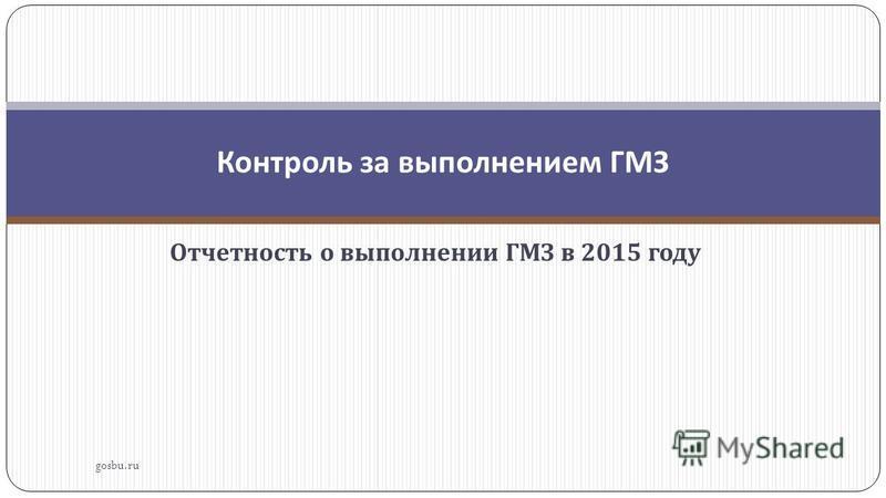 Отчетность о выполнении ГМЗ в 2015 году gosbu.ru Контроль за выполнением ГМЗ