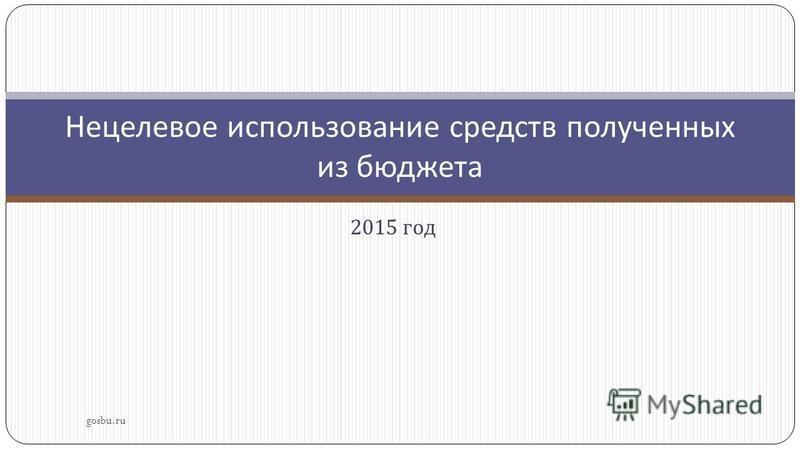 2015 год gosbu.ru Нецелевое использование средств полученных из бюджета
