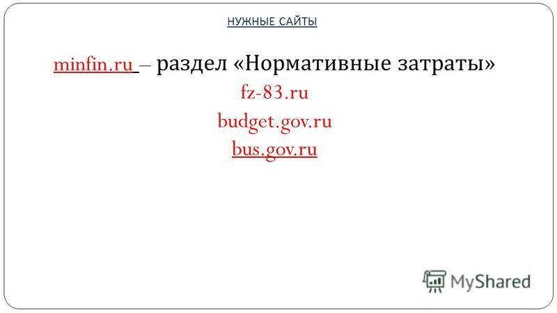 НУЖНЫЕ САЙТЫ minfin.ru – раздел « Нормативные затраты » fz-83. ru budget.gov.ru bus.gov.ru