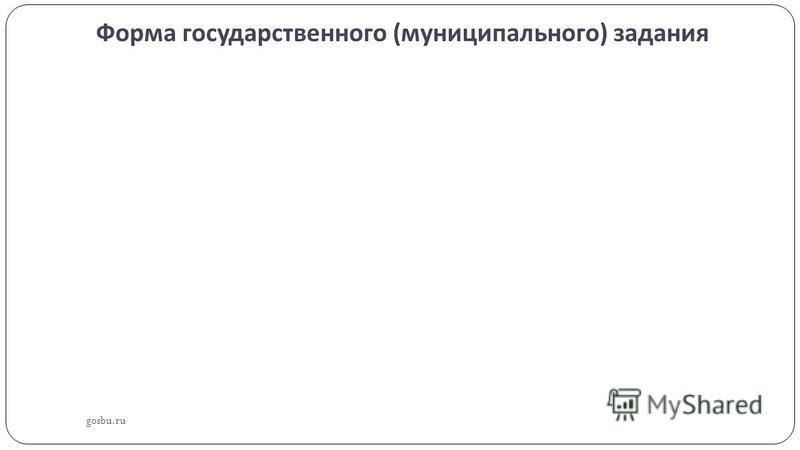 Форма государственного ( муниципального ) задания gosbu.ru