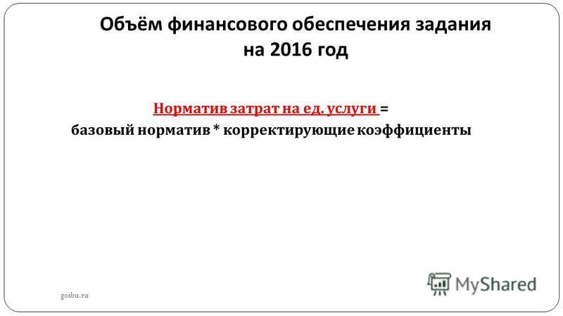 Объём финансового обеспечения задания на 2016 год gosbu.ru Норматив затрат на ед. услуги = базовый норматив * корректирующие коэффициенты