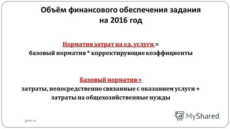 Объём финансового обеспечения задания на 2016 год gosbu.ru Норматив затрат на ед. услуги = базовый норматив * корректирующие коэффициенты Базовый норматив = затраты, непосредственно связанные с оказанием услуги + затраты на общехозяйственные нужды