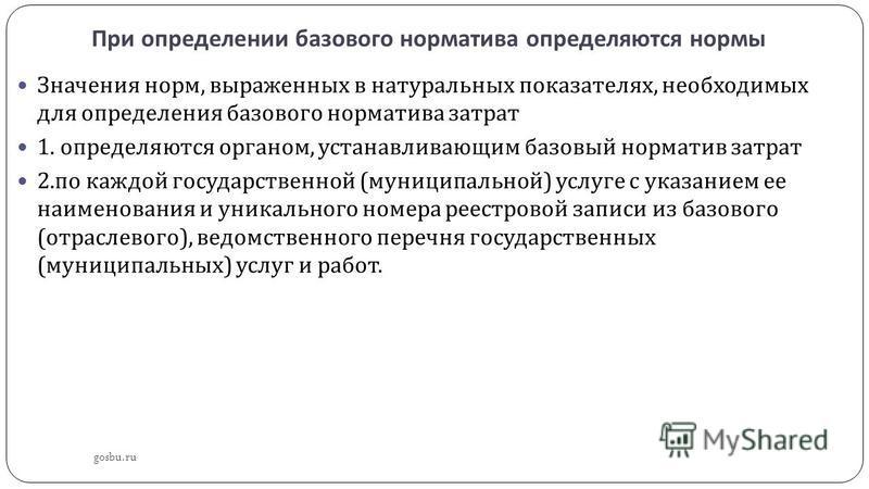 При определении базового норматива определяются нормы gosbu.ru Значения норм, выраженных в натуральных показателях, необходимых для определения базового норматива затрат 1. определяются органом, устанавливающим базовый норматив затрат 2. по каждой го
