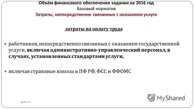 Объём финансового обеспечения задания на 2016 год Базовый норматив Затраты, непосредственно связанные с оказанием услуги gosbu.ru затраты на оплату труда работников, непосредственно связанных с оказанием государственной услуги, включая административн