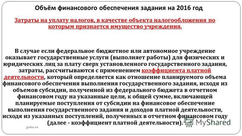 Объём финансового обеспечения задания на 2016 год gosbu.ru Затраты на уплату налогов, в качестве объекта налогообложения по которым признается имущество учреждения. В случае если федеральное бюджетное или автономное учреждение оказывает государственн