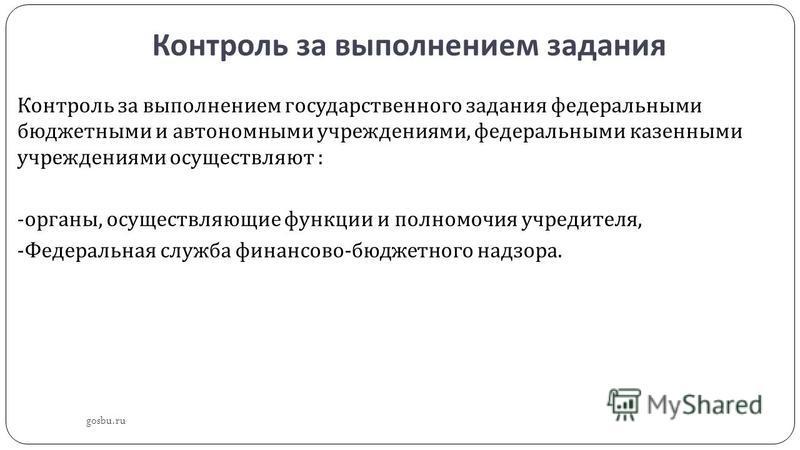 Контроль за выполнением задания gosbu.ru Контроль за выполнением государственного задания федеральными бюджетными и автономными учреждениями, федеральными казенными учреждениями осуществляют : - органы, осуществляющие функции и полномочия учредителя,