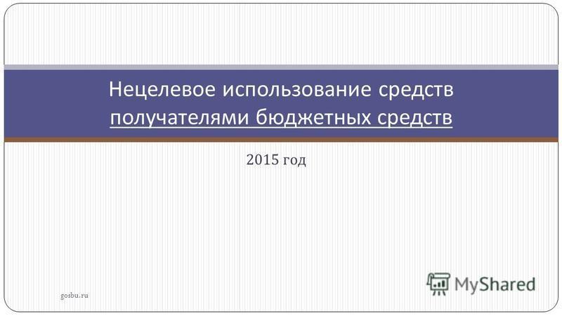 2015 год gosbu.ru Нецелевое использование средств получателями бюджетных средств