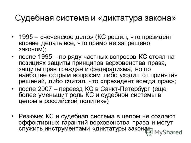 Судебная система и «диктатура закона» 1995 – «чеченское дело» (КС решил, что президент вправе делать все, что прямо не запрещено законом); после 1995 – по ряду частных вопросов КС стоял на позициях защиты принципов верховенства права, защиты прав гра