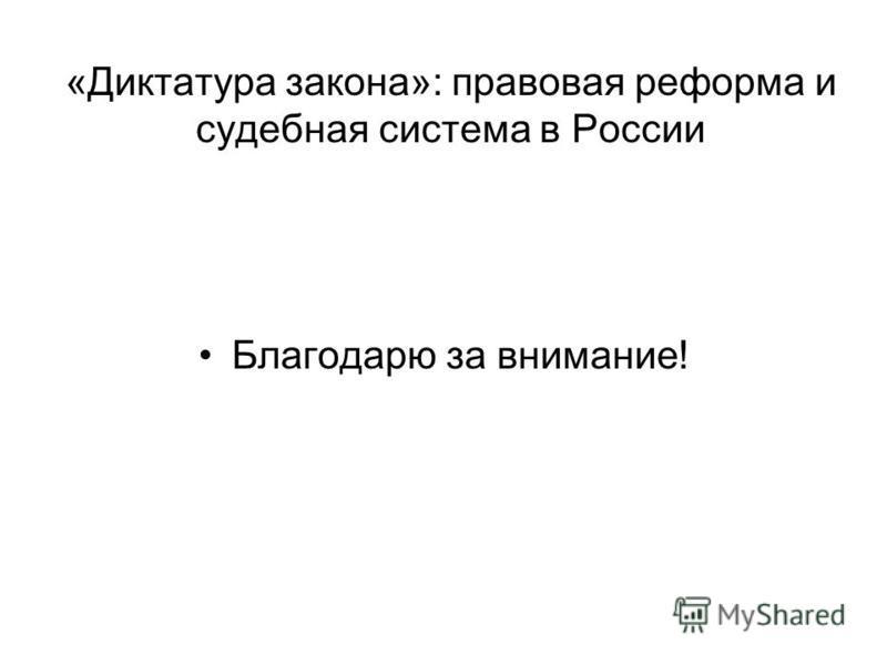 «Диктатура закона»: правовая реформа и судебная система в России Благодарю за внимание!