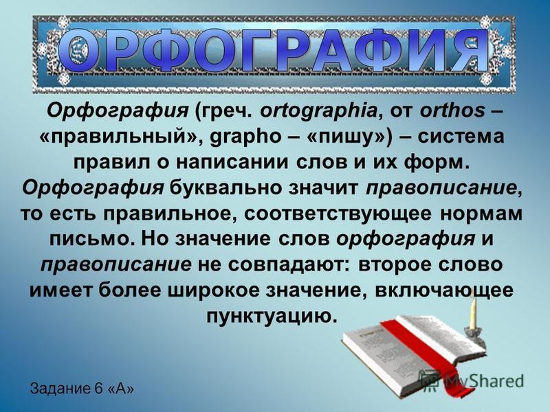 Орфография (греч. ortographia, от orthos – «правильный», grapho – «пишу») – система правил о набисании слов и их форм. Орфография буквально значит правописание, то есть правильное, соответствующее нормам письмо. Но значение слов орфография и правопис