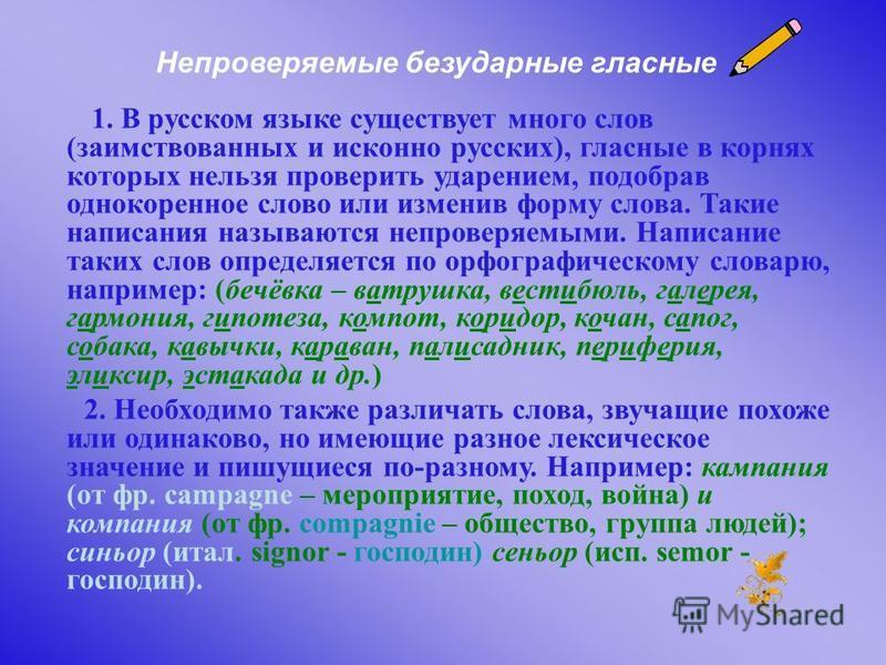 Непроверяемые безударные гласные 1. В русском языке существует много слов (заимствованных и исконно русских), гласные в корнях которых нельзя проверить удазреньем, подобрав однокоренное слово или изменив форму слова. Такие набисания называются непров