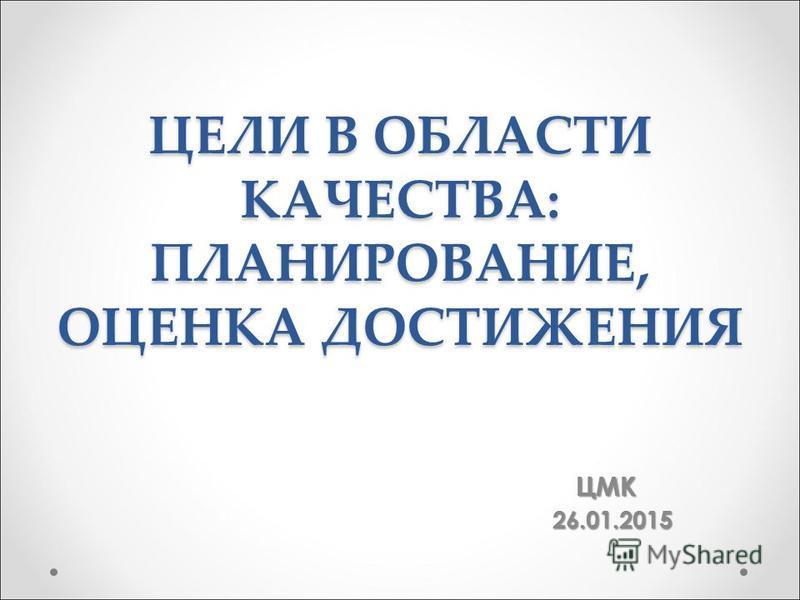 ЦЕЛИ В ОБЛАСТИ КАЧЕСТВА: ПЛАНИРОВАНИЕ, ОЦЕНКА ДОСТИЖЕНИЯ ЦМК ЦМК26.01.2015