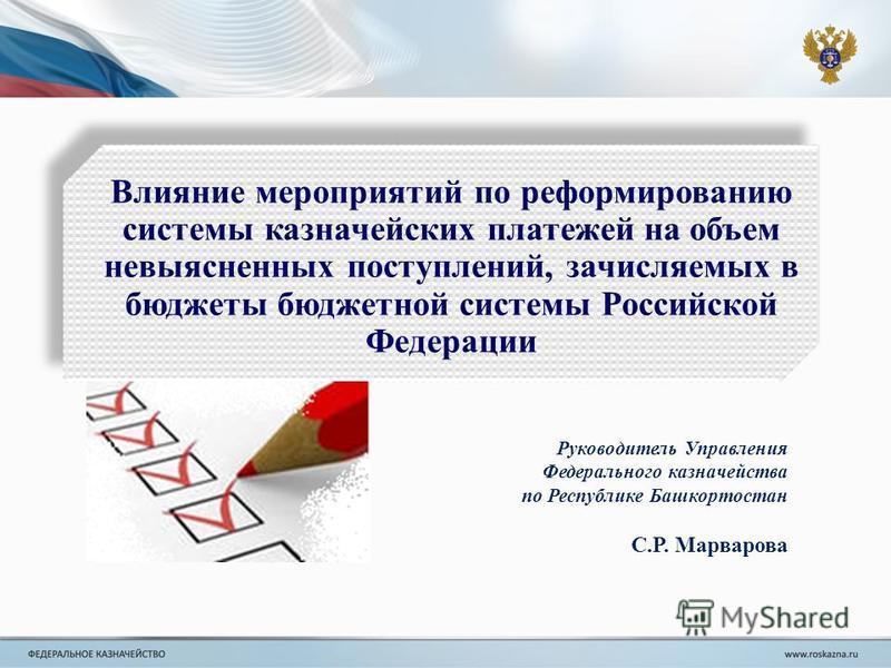Руководитель Управления Федерального казначейства по Республике Башкортостан С.Р. Марварова Влияние мероприятий по реформированию системы казначейских платежей на объем невыясненных поступлений, зачисляемых в бюджеты бюджетной системы Российской Феде