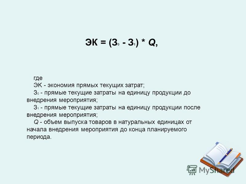 ЭК = (З 0 - З 1 ) * Q, где ЭK - экономия прямых текущих затрат; З 0 - прямые текущие затраты на единицу продукции до внедрения мероприятия; З 1 - прямые текущие затраты на единицу продукции после внедрения мероприятия; Q - объем выпуска товаров в нат