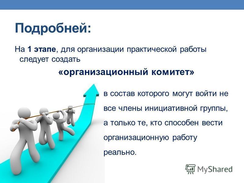 Подробней: На 1 этапе, для организации практической работы следует создать «организационный комитет» в состав которого могут войти не все члены инициативной группы, а только те, кто способен вести организационную работу реально.