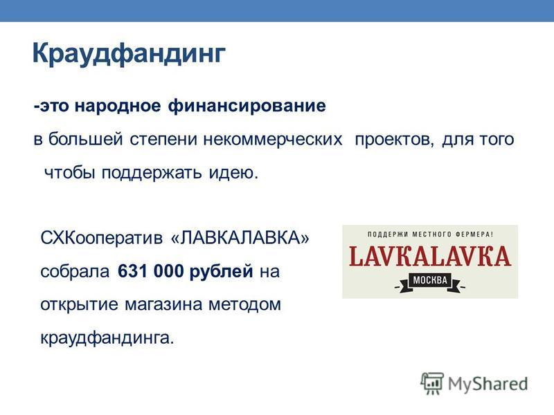 Краудфандинг -это народное финансирование в большей степени некоммерческих проектов, для того чтобы поддержать идею. СХКооператив «ЛАВКАЛАВКА» собрала 631 000 рублей на открытие магазина методом краудфандинга.