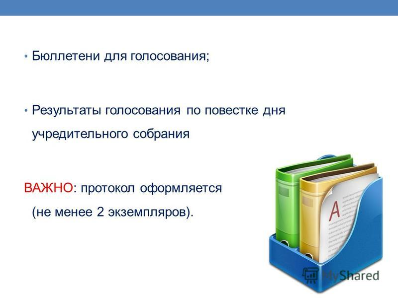 Бюллетени для голосования; Результаты голосования по повестке дня учредительного собрания ВАЖНО: протокол оформляется (не менее 2 экземпляров).
