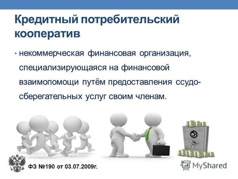 Кредитный потребительский кооператив некоммерческая финансовая организация, специализирующаяся на финансовой взаимопомощи путём предоставления ссудо- сберегательных услуг своим членам. ФЗ 190 от 03.07.2009 г.