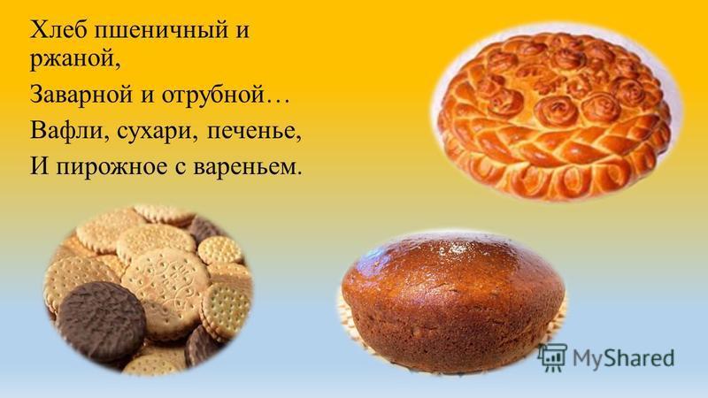 Хлеб пшеничный и ржаной, Заварной и отрубной… Вафли, сухари, печенье, И пирожное с вареньем.
