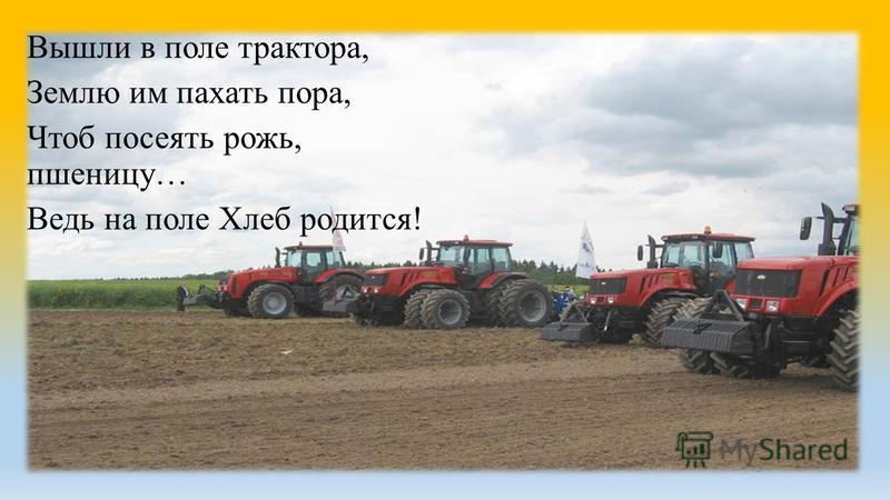 Вышли в поле трактора, Землю им пахать пора, Чтоб посеять рожь, пшеницу… Ведь на поле Хлеб родится!