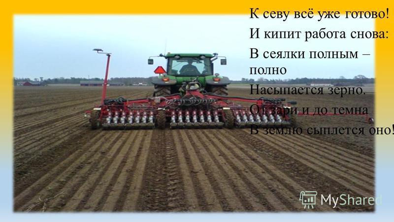 К севу всё уже готово! И кипит работа снова: В сеялки полным – полно Насыпается зерно. От зари и до темна В землю сыплется оно!