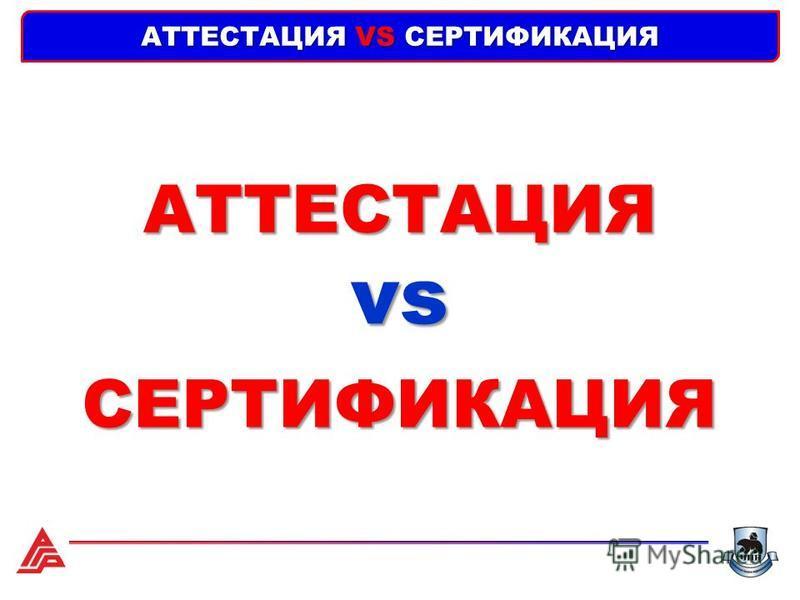 АТТЕСТАЦИЯ VS СЕРТИФИКАЦИЯ АТТЕСТАЦИЯ СЕРТИФИКАЦИЯ vs