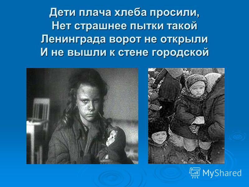 Дети плача хлеба просили, Нет страшнее пытки такой Ленинграда ворот не открыли И не вышли к стене городской