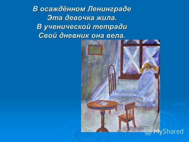 В осаждённом Ленинграде Эта девочка жила. В ученической тетради Свой дневник она вела.