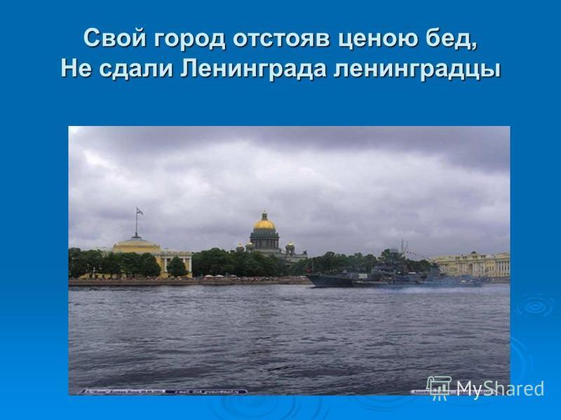 Свой город отстояв ценою бед, Не сдали Ленинграда ленинградцы