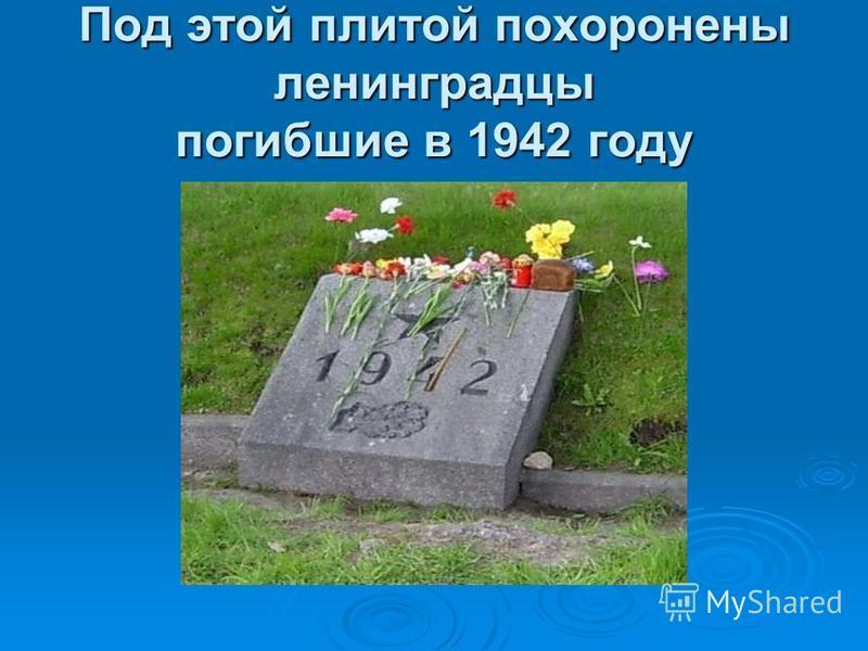 Под этой плитой похоронены ленинградцы погибшие в 1942 году