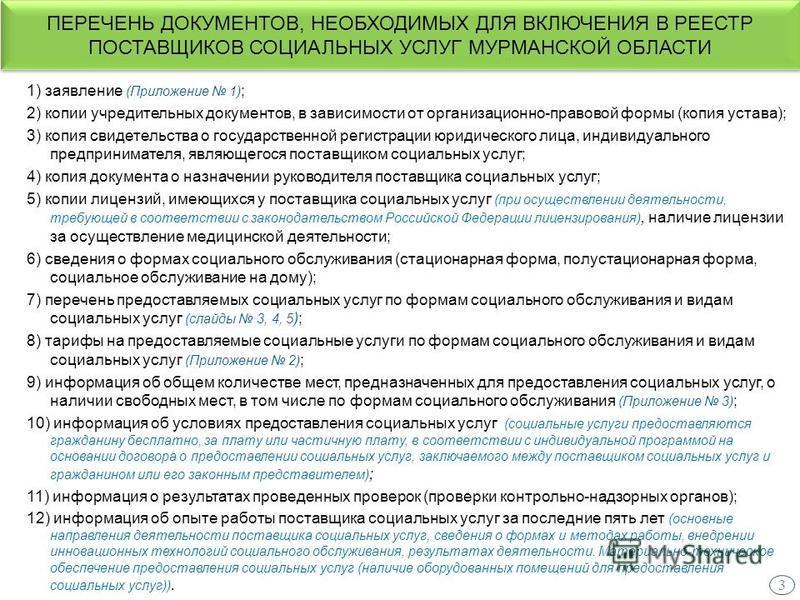 ПЕРЕЧЕНЬ ДОКУМЕНТОВ, НЕОБХОДИМЫХ ДЛЯ ВКЛЮЧЕНИЯ В РЕЕСТР ПОСТАВЩИКОВ СОЦИАЛЬНЫХ УСЛУГ МУРМАНСКОЙ ОБЛАСТИ 1) заявление (Приложение 1) ; 2) копии учредительных документов, в зависимости от организационно-правовой формы (копия устава); 3) копия свидетель