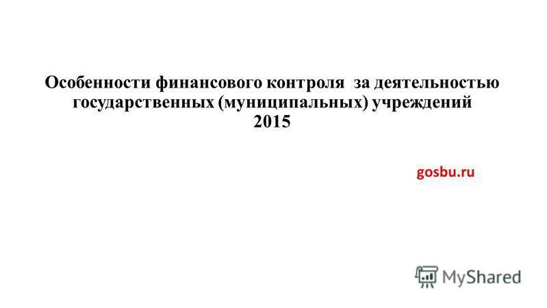 Особенности финансового контроля за деятельностью государственных (муниципальных) учреждений 2015 gosbu.ru