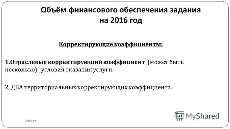 Объём финансового обеспечения задания на 2016 год gosbu.ru Корректирующие коэффициенты : 1. Отраслевые корректирующий коэффициент ( может быть несколько )– условия оказания услуги. 2. ДВА территориальных корректирующих коэффициента.