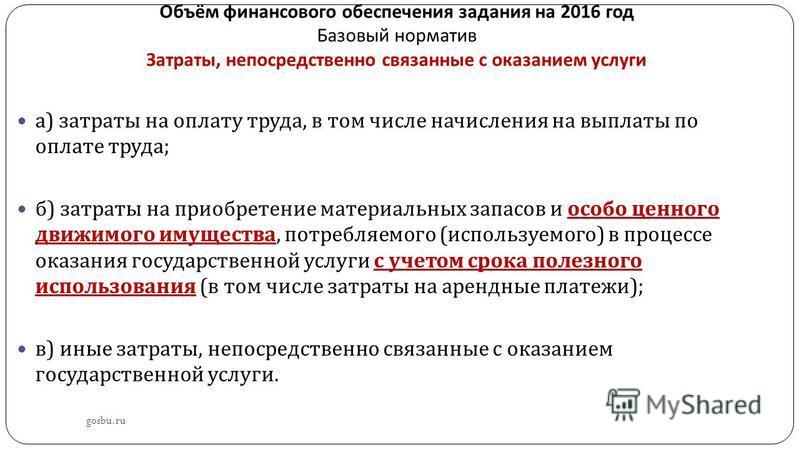 Объём финансового обеспечения задания на 2016 год Базовый норматив Затраты, непосредственно связанные с оказанием услуги gosbu.ru а ) затраты на оплату труда, в том числе начисления на выплаты по оплате труда ; б ) затраты на приобретение материальны
