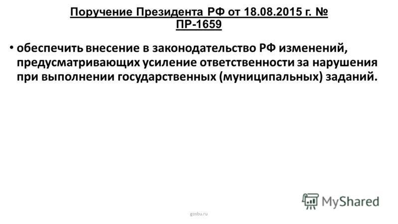 Поручение Президента РФ от 18.08.2015 г. ПР-1659 gosbu.ru обеспечить внесение в законодательство РФ изменений, предусматривающих усиление ответственности за нарушения при выполнении государственных (муниципальных) заданий.