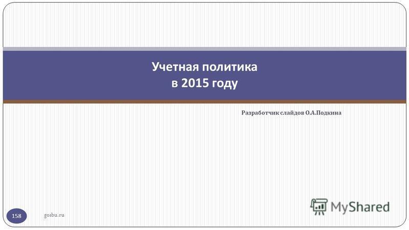 Разработчик слайдов О. А. Подкина gosbu.ru 158 Учетная политика в 2015 году