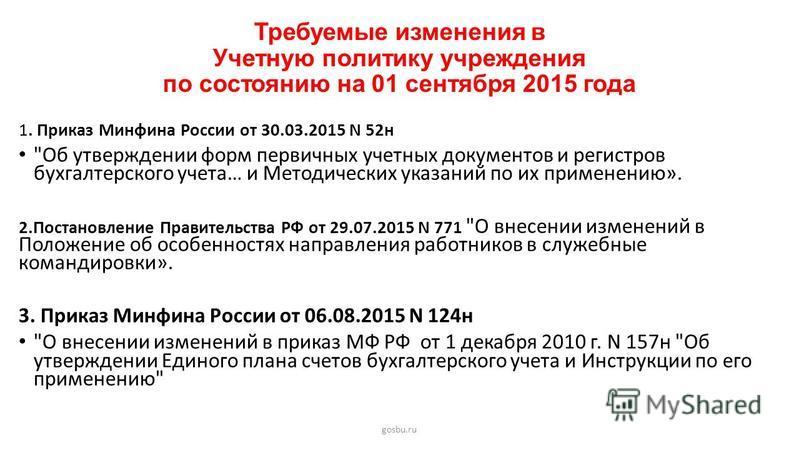 Требуемые изменения в Учетную политику учреждения по состоянию на 01 сентября 2015 года gosbu.ru 1. Приказ Минфина России от 30.03.2015 N 52 н