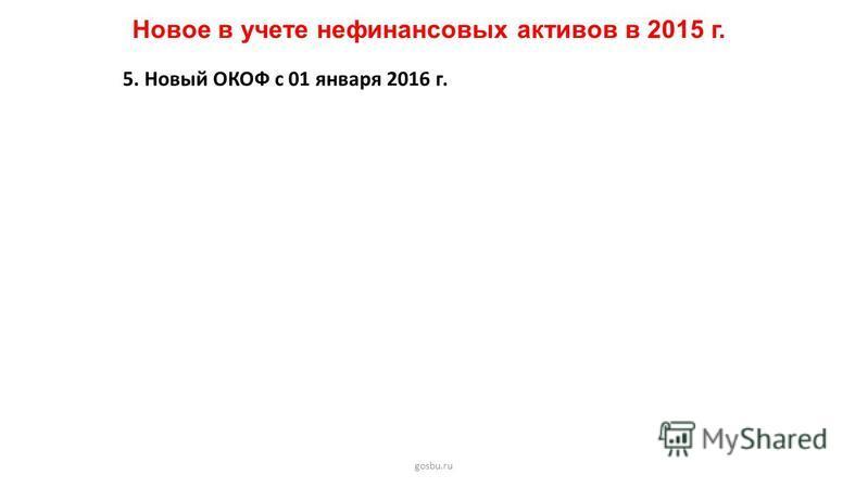 Новое в учете нефинансовых активов в 2015 г. gosbu.ru 5. Новый ОКОФ с 01 января 2016 г.