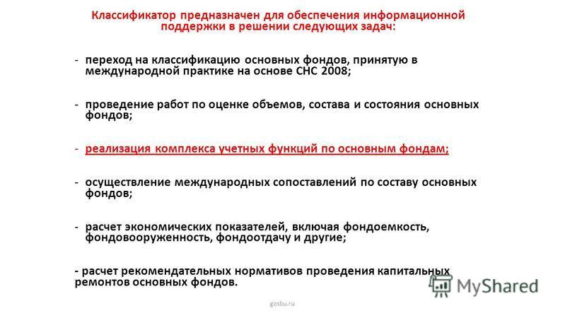 gosbu.ru Классификатор предназначен для обеспечения информационной поддержки в решении следующих задач: -переход на классификацию основных фондов, принятую в международной практике на основе СНС 2008; -проведение работ по оценке объемов, состава и со