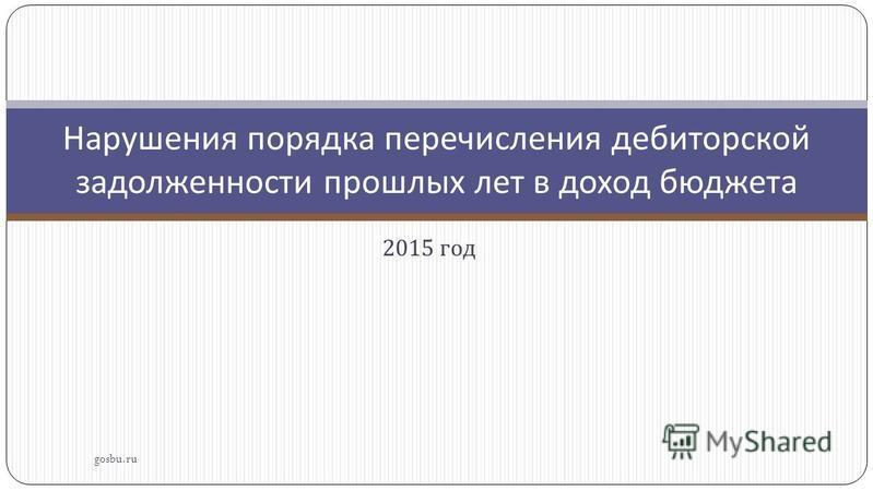 2015 год gosbu.ru Нарушения порядка перечисления дебиторской задолженности прошлых лет в доход бюджета