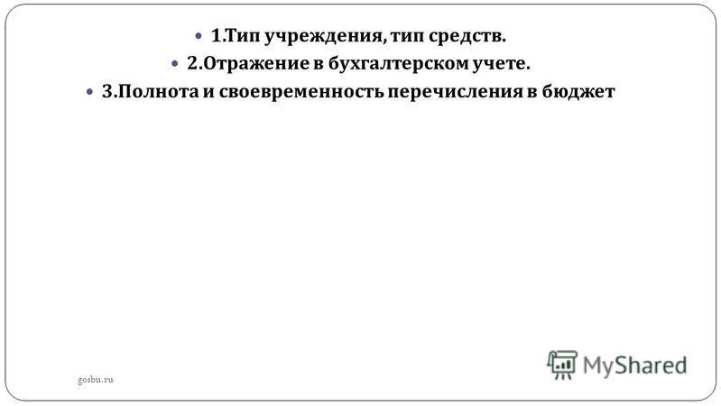 gosbu.ru 1. Тип учреждения, тип средств. 2. Отражение в бухгалтерском учете. 3. Полнота и своевременность перечисления в бюджет