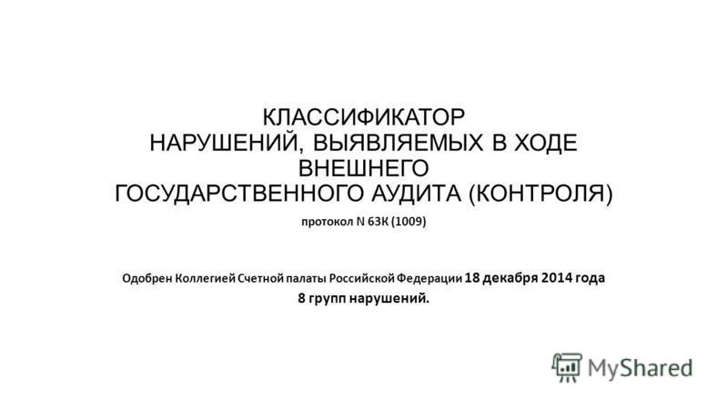 КЛАССИФИКАТОР НАРУШЕНИЙ, ВЫЯВЛЯЕМЫХ В ХОДЕ ВНЕШНЕГО ГОСУДАРСТВЕННОГО АУДИТА (КОНТРОЛЯ) протокол N 63К (1009) Одобрен Коллегией Счетной палаты Российской Федерации 18 декабря 2014 года 8 групп нарушений.