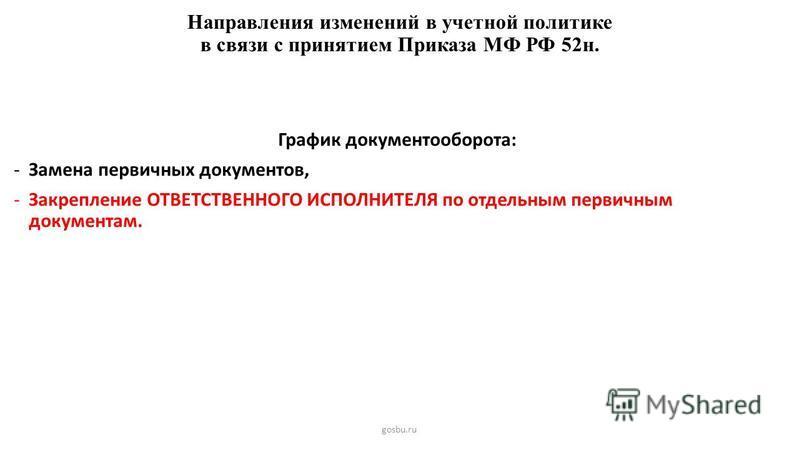 Направления изменений в учетной политике в связи с принятием Приказа МФ РФ 52 н. gosbu.ru График документооборота: -Замена первичных документов, -Закрепление ОТВЕТСТВЕННОГО ИСПОЛНИТЕЛЯ по отдельным первичным документам.
