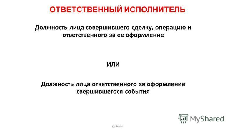 ОТВЕТСТВЕННЫЙ ИСПОЛНИТЕЛЬ gosbu.ru Должность лица совершившего сделку, операцию и ответственного за ее оформление ИЛИ Должность лица ответственного за оформление свершившегося события