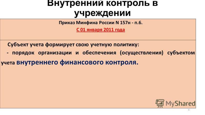 Внутренний контроль в учреждении Приказ Минфина России N 157 н - п.6. С 01 января 2011 года Субъект учета формирует свою учетную политику: - порядок организации и обеспечения (осуществления) субъектом учета внутреннего финансового контроля. 6